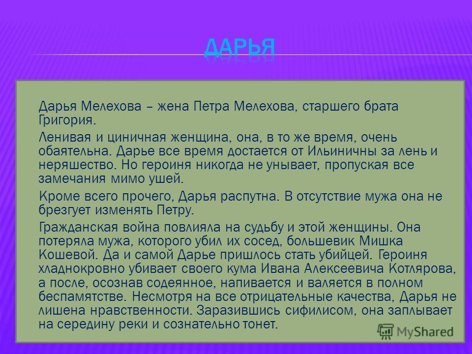 Дарья Мелехова – жена Петра Мелехова, старшего брата Григория. Ленивая и циничная женщина, она, в то же время, очень обаятельна. Дарье все время достается от Ильиничны за лень и неряшество. Но героиня никогда не унывает, пропуская все замечания мимо