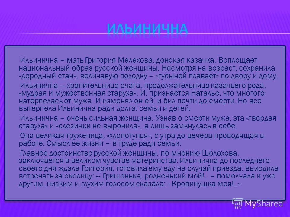 Ильинична – мать Григория Мелехова, донская казачка. Воплощает национальный образ русской женщины. Несмотря на возраст, сохранила «дородный стан», величавую походку – «гусыней плавает» по двору и дому. Ильинична – хранительница очага, продолжательниц