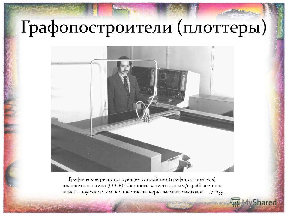 Графопостроители (плоттеры) Графическое регистрирующее устройство (графопостроитель) планшетного типа (СССР). Скорость записи – 50 мм/с, рабочее поле записи – 1050х1000 мм, количество вычерчиваемых символов – до 255.