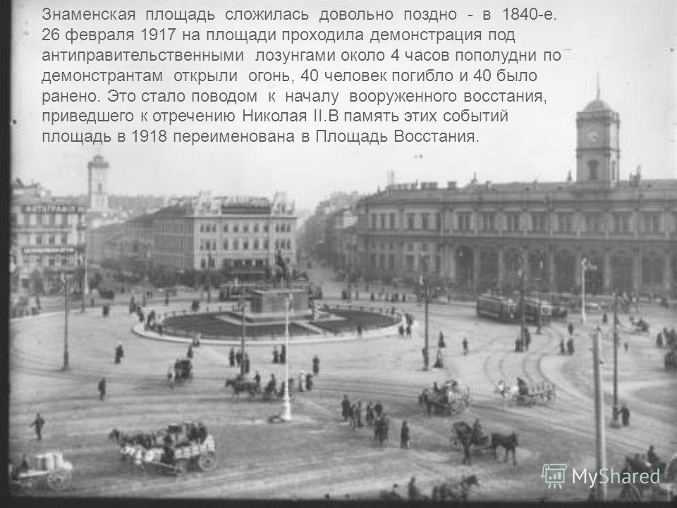 Знаменская площадь сложилась довольно поздно - в 1840-е. 26 февраля 1917 на площади проходила демонстрация под антиправительственными лозунгами около 4 часов пополудни по демонстрантам открыли огонь, 40 человек погибло и 40 было ранено. Это стало пов