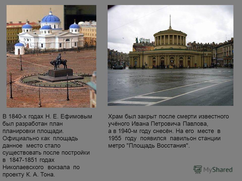 В 1840-х годах Н. Е. Ефимовым был разработан план планировки площади. Официально как площадь данное место стало существовать после постройки в 1847-1851 годах Николаевского вокзала по проекту К. А. Тона. Храм был закрыт после смерти известного учёног