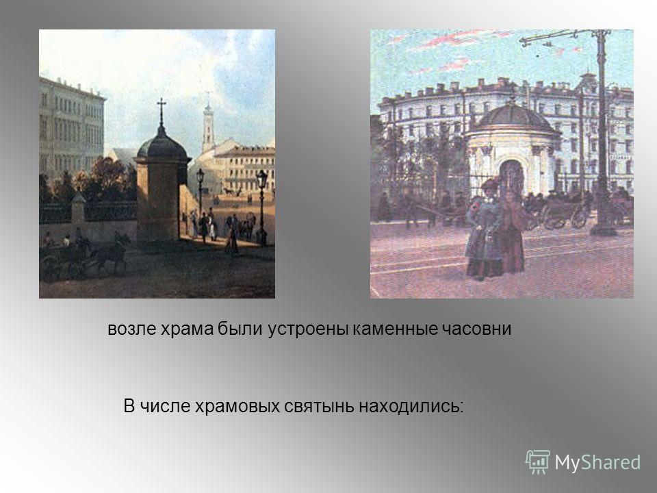 возле храма были устроены каменные часовни В числе храмовых святынь находились: