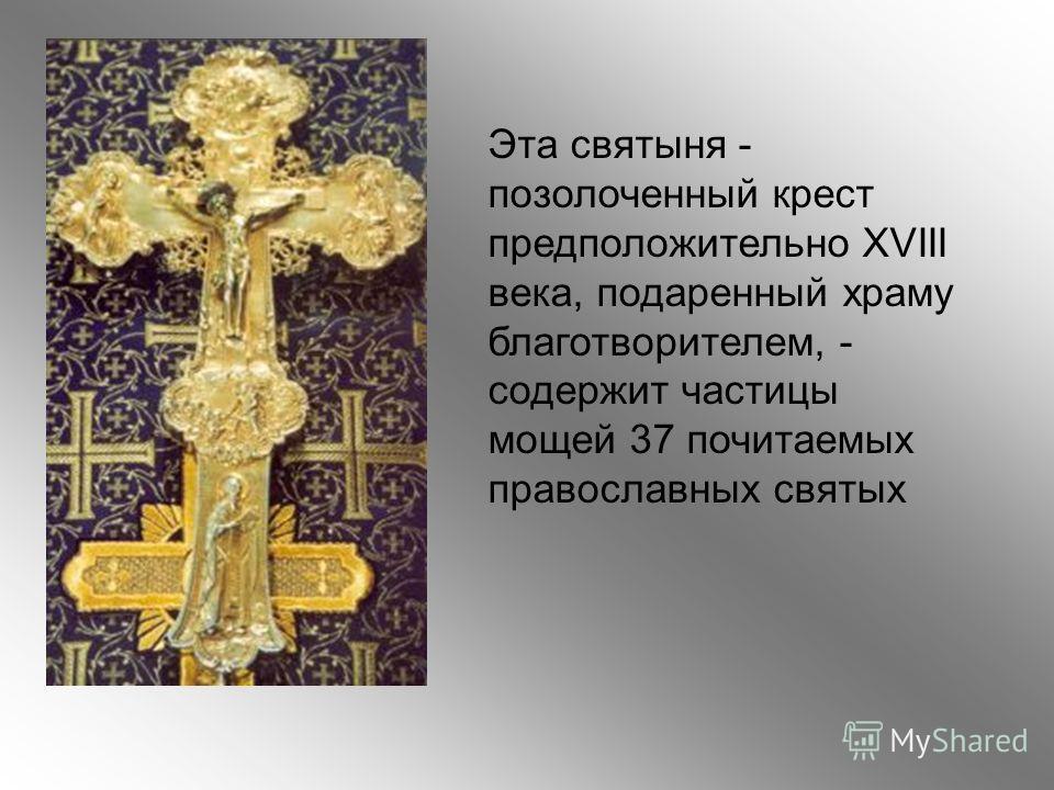 Эта святыня - позолоченный крест предположительно XVIII века, подаренный храму благотворителем, - содержит частицы мощей 37 почитаемых православных святых