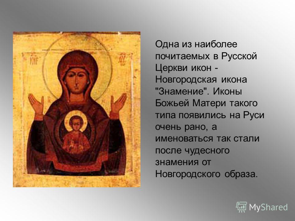 Одна из наиболее почитаемых в Русской Церкви икон - Новгородская икона Знамение. Иконы Божьей Матери такого типа появились на Руси очень рано, а именоваться так стали после чудесного знамения от Новгородского образа.