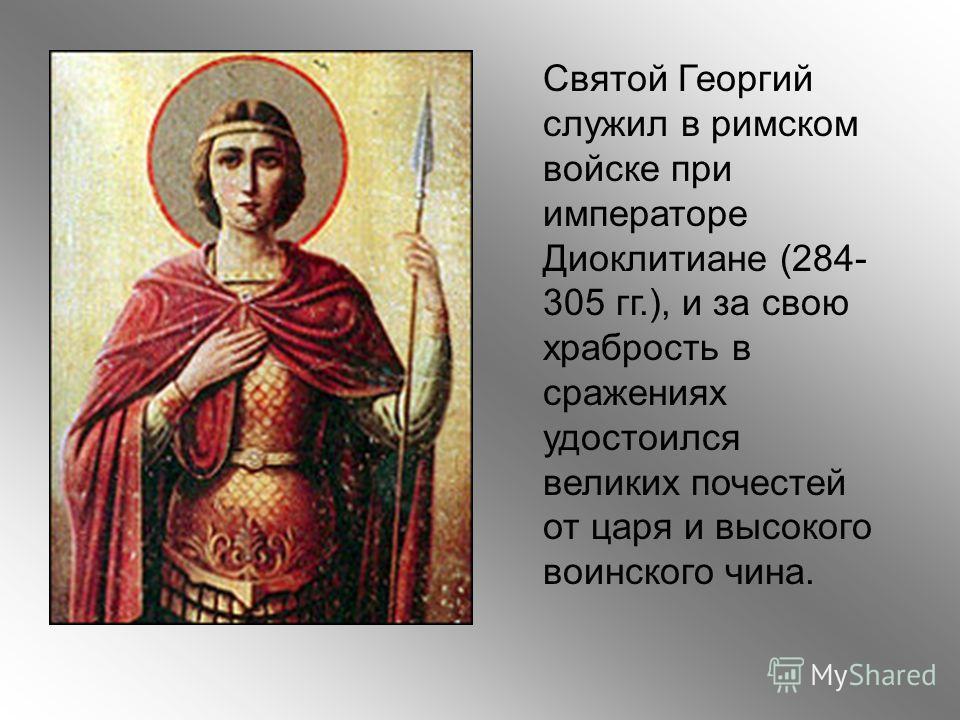 Святой Георгий служил в римском войске при императоре Диоклитиане (284- 305 гг.), и за свою храбрость в сражениях удостоился великих почестей от царя и высокого воинского чина.