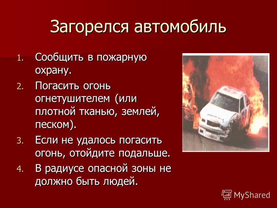 Загорелся автомобиль 1. Сообщить в пожарную охрану. 2. Погасить огонь огнетушителем (или плотной тканью, землей, песком). 3. Если не удалось погасить огонь, отойдите подальше. 4. В радиусе опасной зоны не должно быть людей.