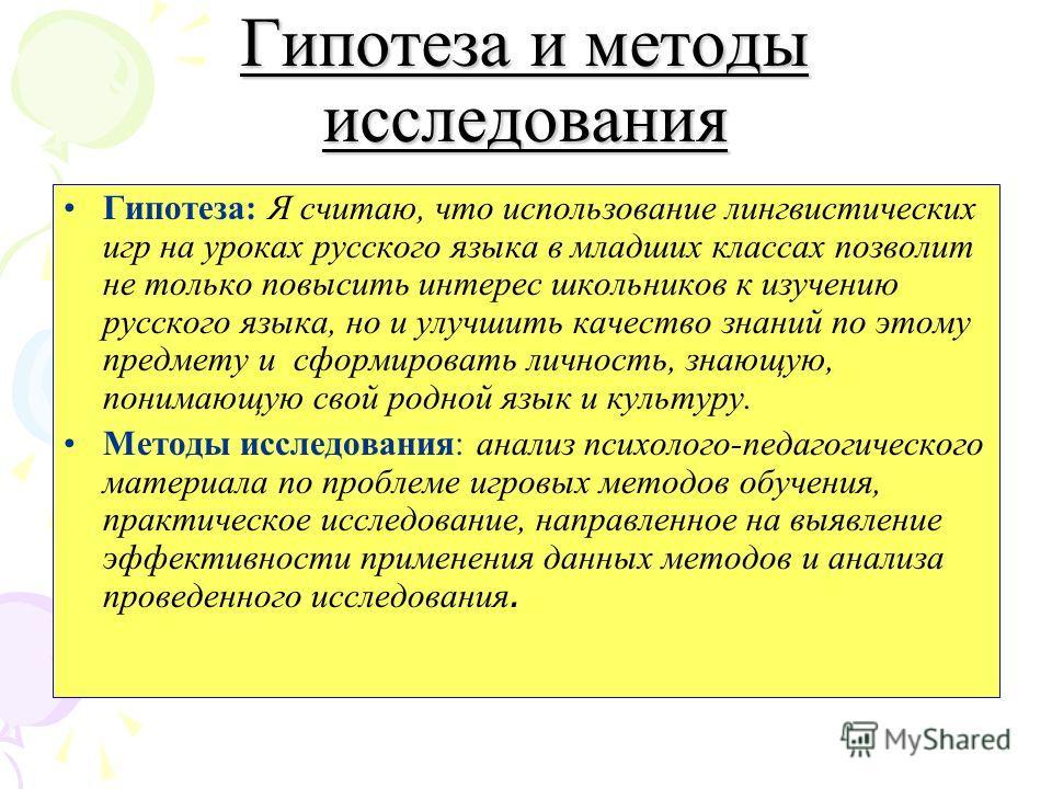 Гипотеза и методы исследования Гипотеза: Я считаю, что использование лингвистических игр на уроках русского языка в младших классах позволит не только повысить интерес школьников к изучению русского языка, но и улучшить качество знаний по этому предм