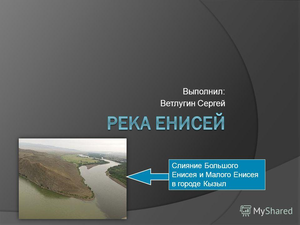 Выполнил: Ветлугин Сергей Слияние Большого Енисея и Малого Енисея в городе Кызыл