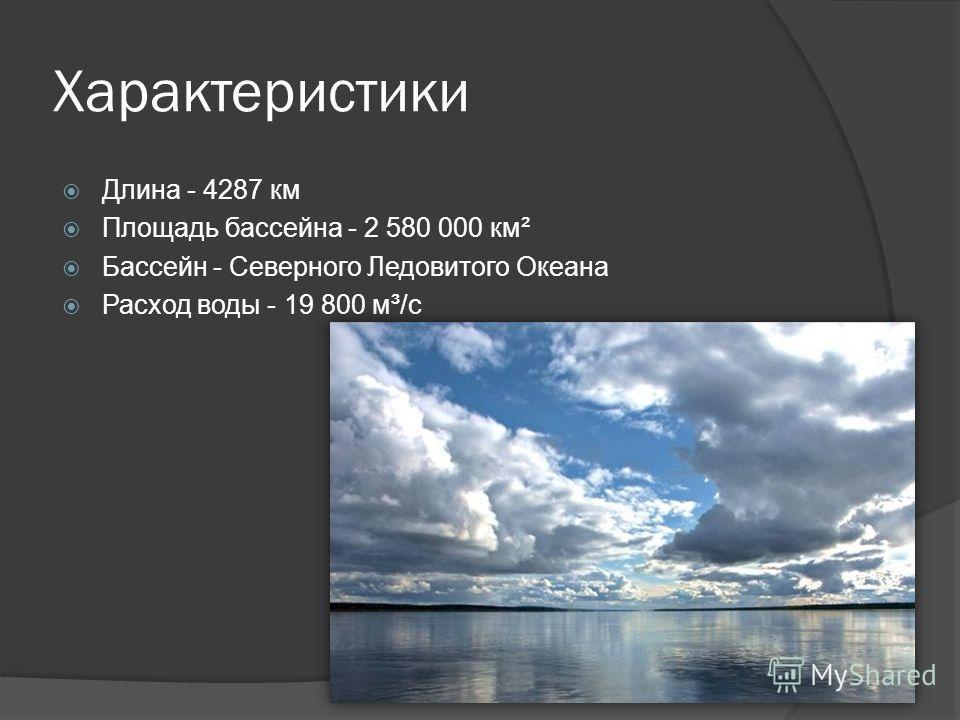Характеристики Длина - 4287 км Площадь бассейна - 2 580 000 км² Бассейн - Северного Ледовитого Океана Расход воды - 19 800 м³/с