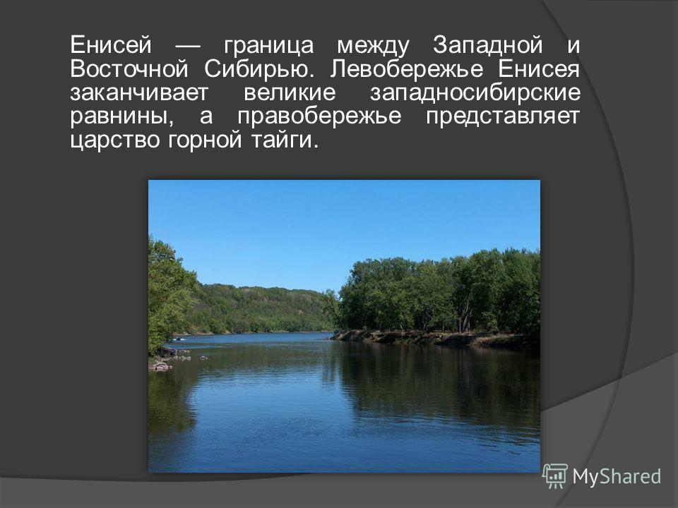 Енисей граница между Западной и Восточной Сибирью. Левобережье Енисея заканчивает великие западносибирские равнины, а правобережье представляет царство горной тайги.