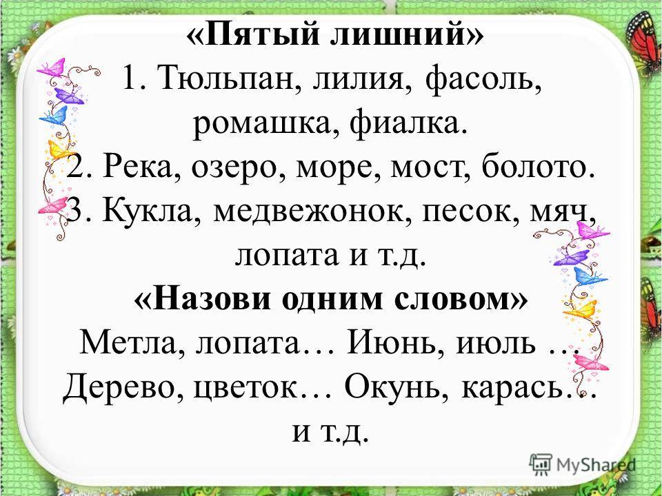«Пятый лишний» 1. Тюльпан, лилия, фасоль, ромашка, фиалка. 2. Река, озеро, море, мост, болото. 3. Кукла, медвежонок, песок, мяч, лопата и т.д. «Назови одним словом» Метла, лопата… Июнь, июль … Дерево, цветок… Окунь, карась… и т.д.