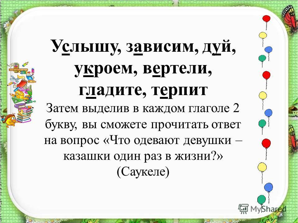 Услышу, зависим, дуй, укроем, вертели, гладите, терпит Затем выделив в каждом глаголе 2 букву, вы сможете прочитать ответ на вопрос «Что одевают девушки – казашки один раз в жизни?» (Саукеле)