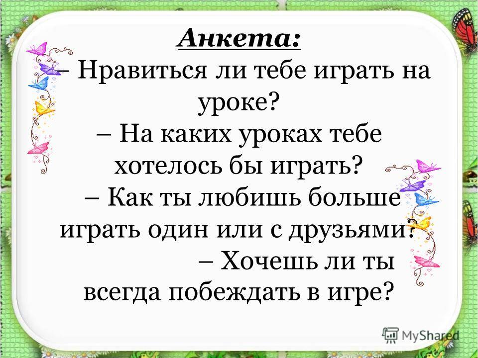 Анкета: – Нравиться ли тебе играть на уроке? – На каких уроках тебе хотелось бы играть? – Как ты любишь больше играть один или с друзьями? – Хочешь ли ты всегда побеждать в игре?