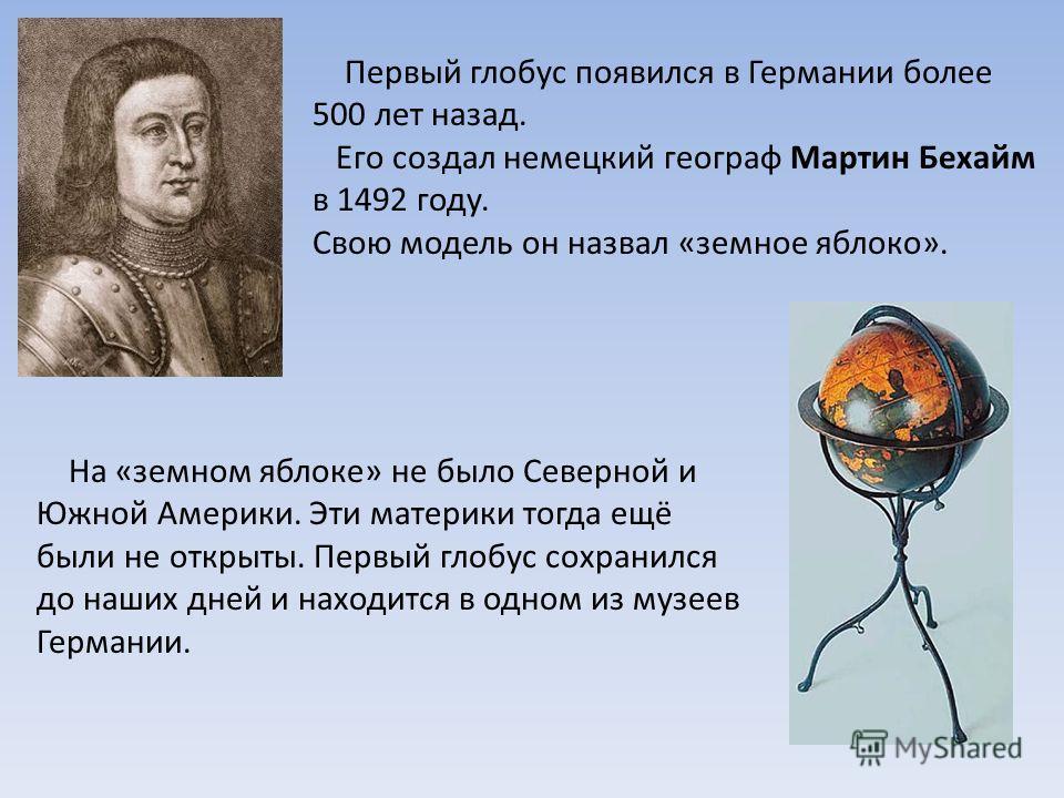 Первый глобус появился в Германии более 500 лет назад. Его создал немецкий географ Мартин Бехайм в 1492 году. Свою модель он назвал «земное яблоко». На «земном яблоке» не было Северной и Южной Америки. Эти материки тогда ещё были не открыты. Первый г