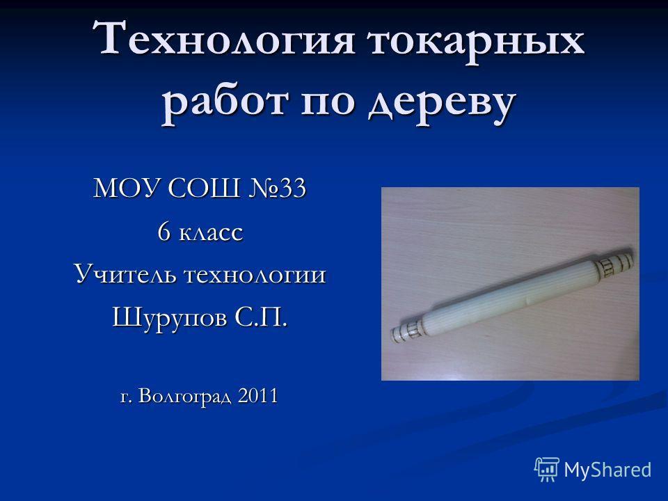 Технология токарных работ по дереву МОУ СОШ 33 6 класс Учитель технологии Шурупов С.П. г. Волгоград 2011