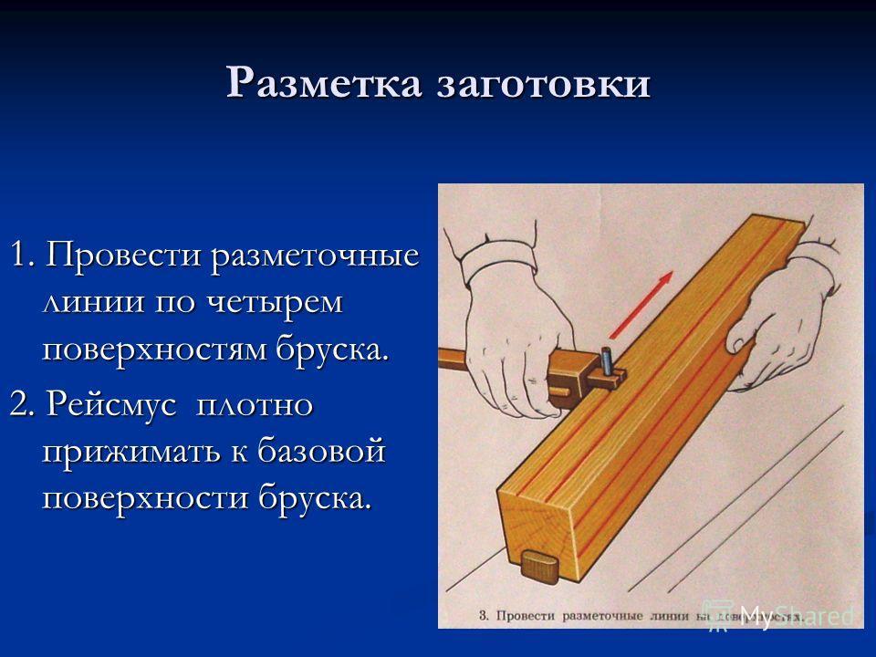 Разметка заготовки 1. Провести разметочные линии по четырем поверхностям бруска. 2. Рейсмус плотно прижимать к базовой поверхности бруска.