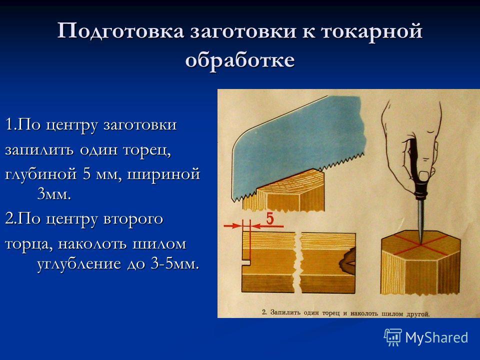 Подготовка заготовки к токарной обработке 1.По центру заготовки запилить один торец, глубиной 5 мм, шириной 3мм. 2.По центру второго торца, наколоть шилом углубление до 3-5мм.