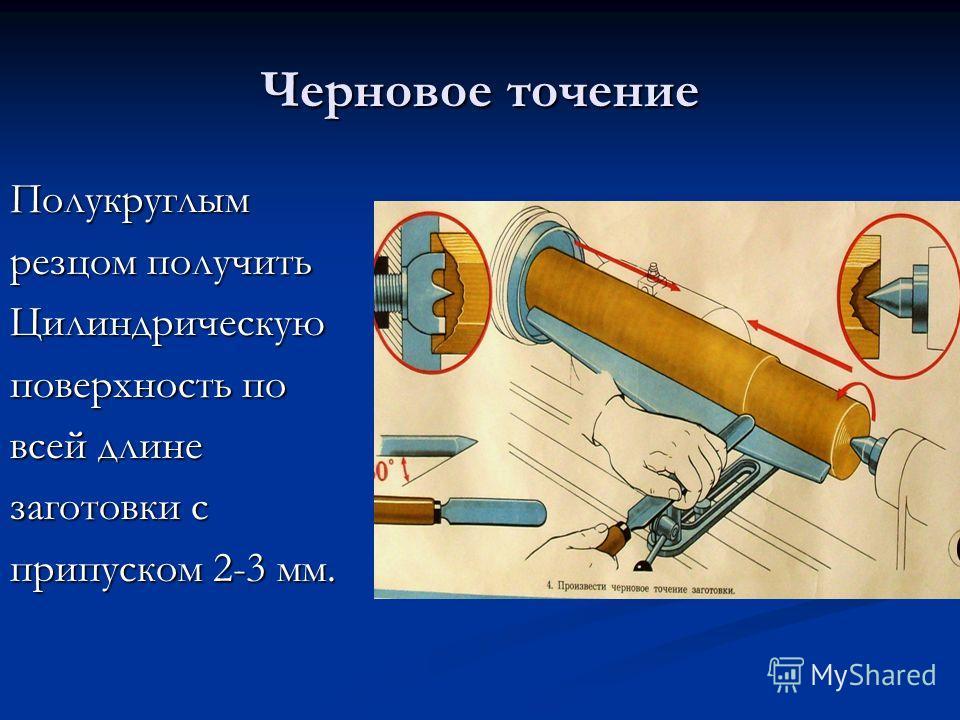 Черновое точение Полукруглым резцом получить Цилиндрическую поверхность по всей длине заготовки с припуском 2-3 мм.