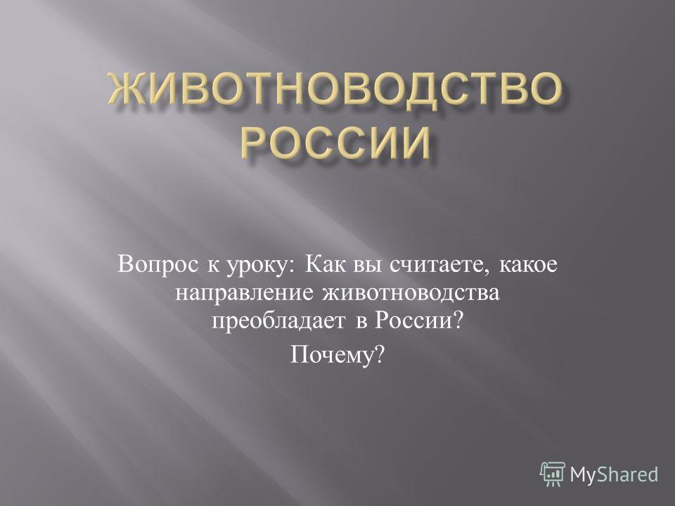 Вопрос к уроку : Как вы считаете, какое направление животноводства преобладает в России ? Почему ?