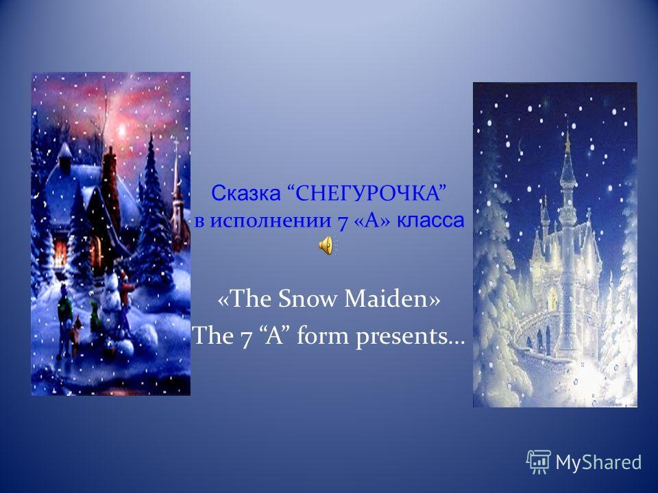 СказкаСНЕГУРОЧКА в исполнении 7 «А» класса «The Snow Maiden» The 7 A form presents…