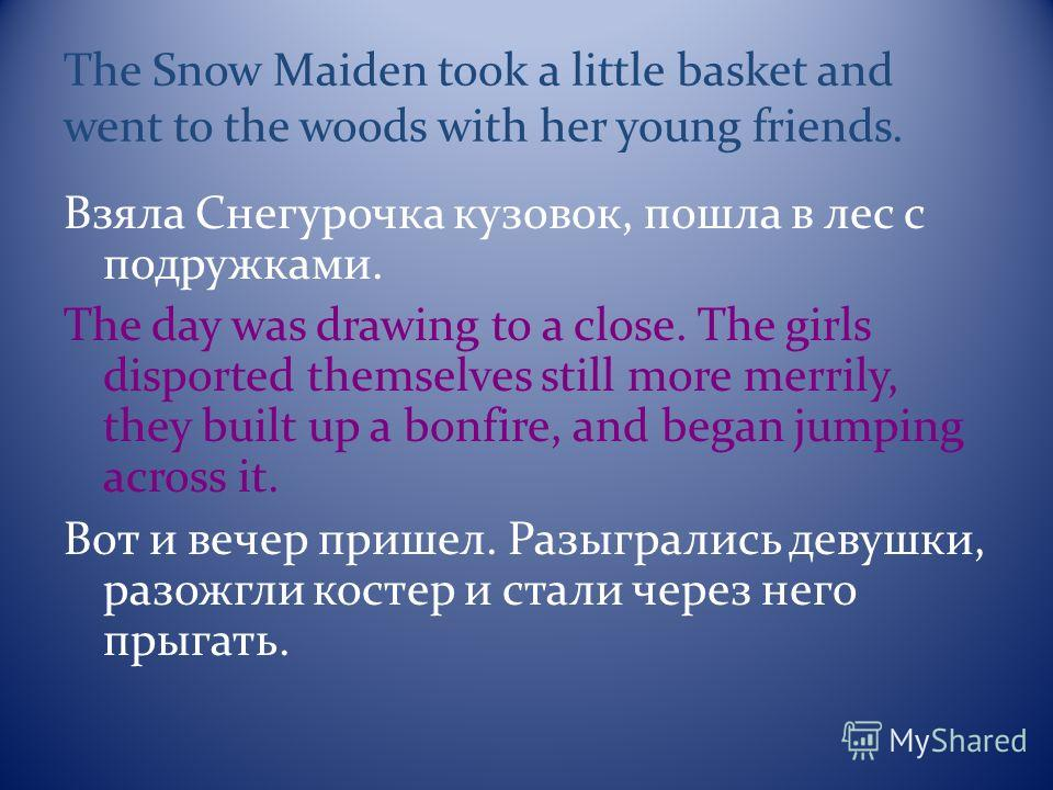 The Snow Maiden took a little basket and went to the woods with her young friends. Взяла Снегурочка кузовок, пошла в лес с подружками. The day was drawing to a close. The girls disported themselves still more merrily, they built up a bonfire, and beg