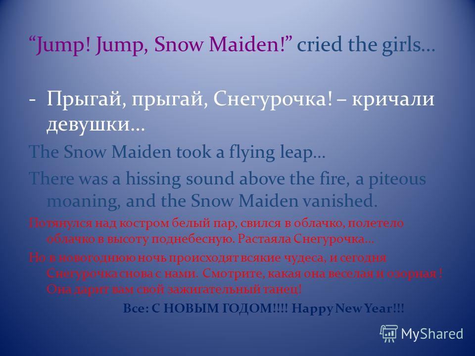 Jump! Jump, Snow Maiden! cried the girls… -Прыгай, прыгай, Снегурочка! – кричали девушки… The Snow Maiden took a flying leap… There was a hissing sound above the fire, a piteous moaning, and the Snow Maiden vanished. Потянулся над костром белый пар,