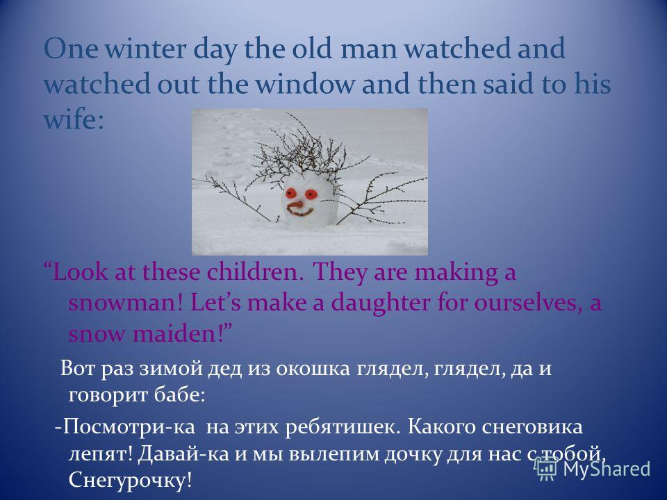 One winter day the old man watched and watched out the window and then said to his wife: Look at these children. They are making a snowman! Lets make a daughter for ourselves, a snow maiden! Вот раз зимой дед из окошка глядел, глядел, да и говорит ба