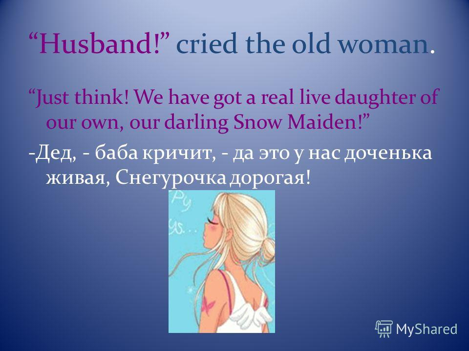 Husband! cried the old woman. Just think! We have got a real live daughter of our own, our darling Snow Maiden! -Дед, - баба кричит, - да это у нас доченька живая, Снегурочка дорогая!