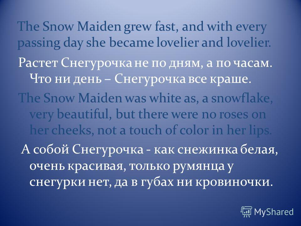 The Snow Maiden grew fast, and with every passing day she became lovelier and lovelier. Растет Снегурочка не по дням, а по часам. Что ни день – Снегурочка все краше. The Snow Maiden was white as, a snowflake, very beautiful, but there were no roses o