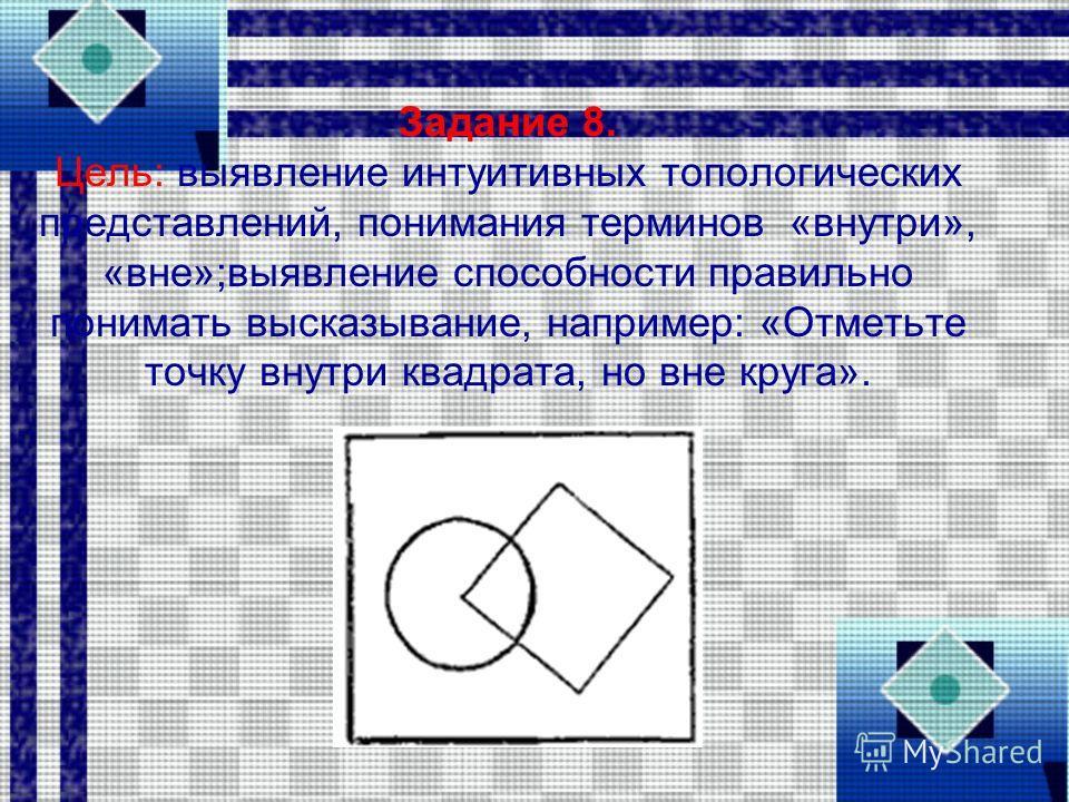 Задание 8. Цель: выявление интуитивных топологических представлений, понимания терминов «внутри», «вне»;выявление способности правильно понимать высказывание, например: «Отметьте точку внутри квадрата, но вне круга».