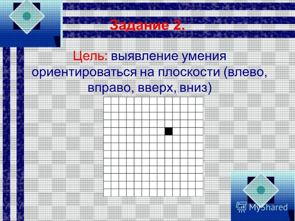 Задание 2. Цель: выявление умения ориентироваться на плоскости (влево, вправо, вверх, вниз)