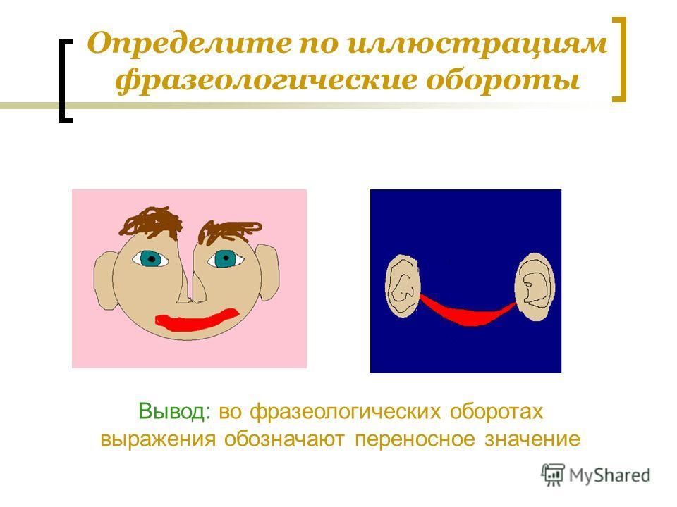 Определите по иллюстрациям фразеологические обороты Вывод: во фразеологических оборотах выражения обозначают переносное значение