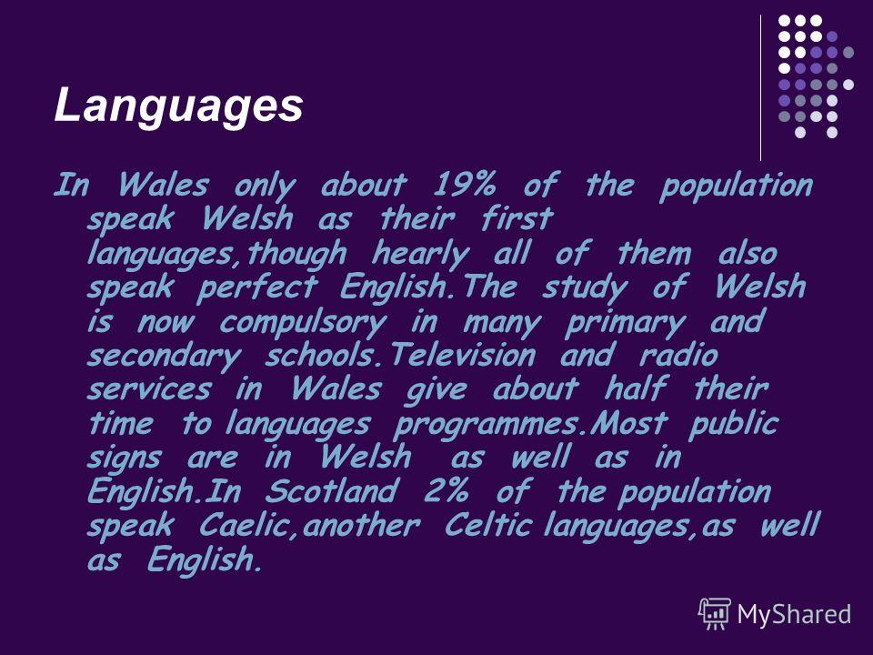 Languages In Wales only about 19% of the population speak Welsh as their first languages,though hearly all of them also speak perfect English.The study of Welsh is now compulsory in many primary and secondary schools.Television and radio services in