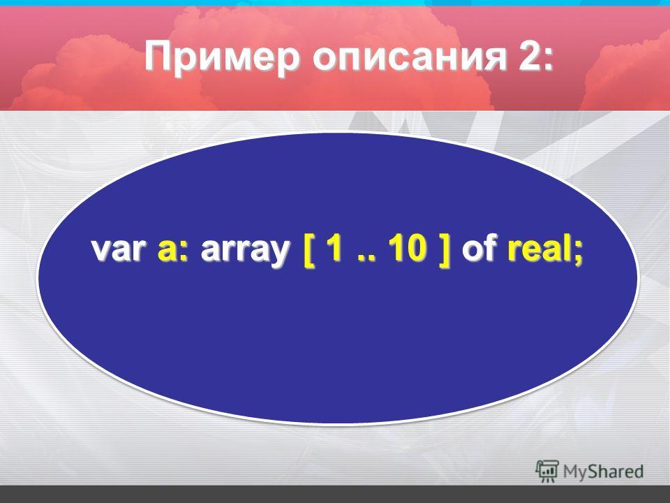 var а: array [ 1.. 10 ] оf real; Пример описания 2: