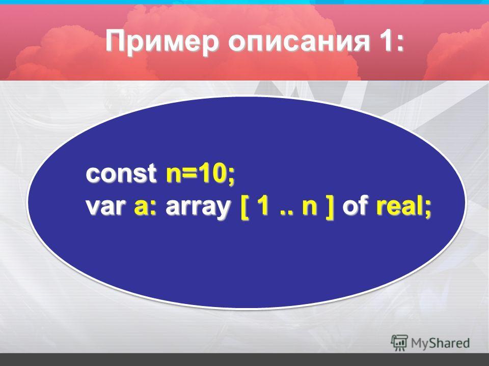 const n=10; var а: array [ 1.. n ] оf real; Пример описания 1: