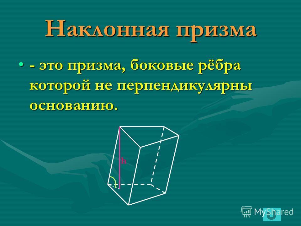 Наклонная призма - это призма, боковые рёбра которой не перпендикулярны основанию. h