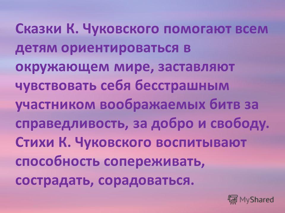 Сказки К. Чуковского помогают всем детям ориентироваться в окружающем мире, заставляют чувствовать себя бесстрашным участником воображаемых битв за справедливость, за добро и свободу. Стихи К. Чуковского воспитывают способность сопереживать, сострада