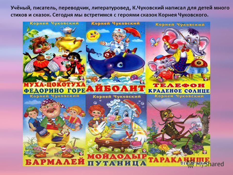 Учёный, писатель, переводчик, литературовед, К.Чуковский написал для детей много стихов и сказок. Сегодня мы встретимся с героями сказок Корнея Чуковского.