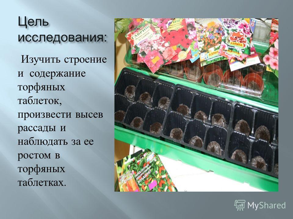 Цель исследования : Изучить строение и содержание торфяных таблеток, произвести высев рассады и наблюдать за ее ростом в торфяных таблетках.