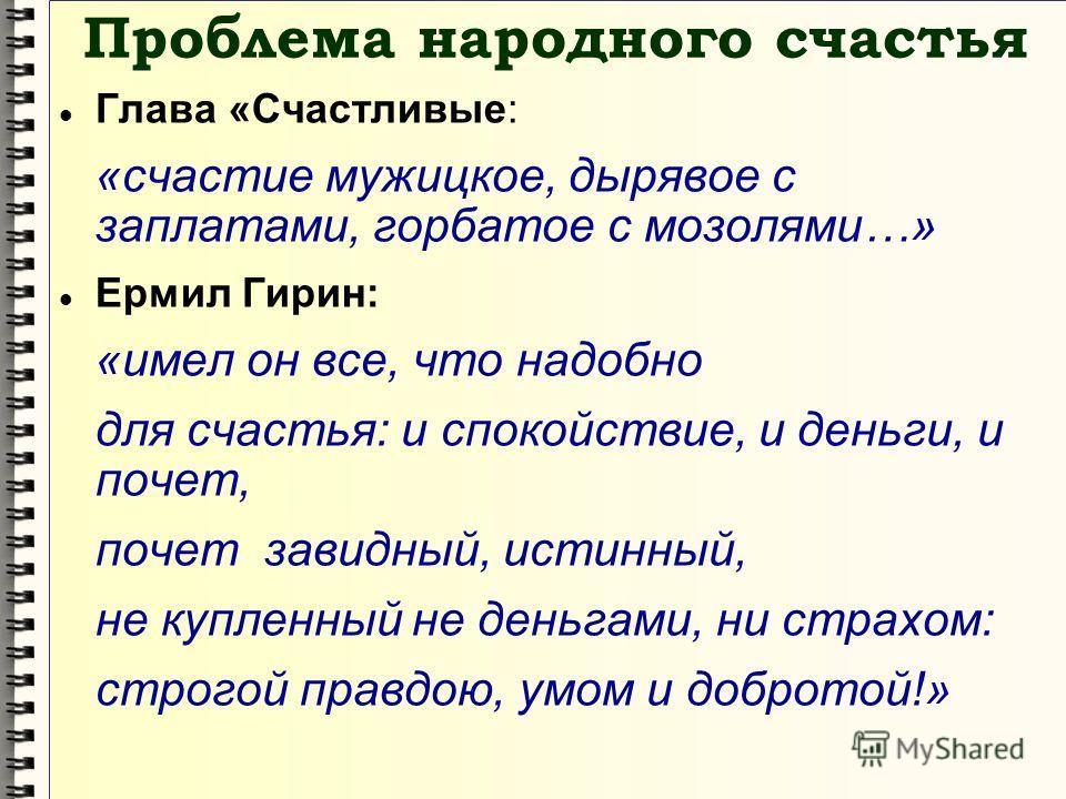 Проблема народного счастья Глава «Счастливые: «счастие мужицкое, дырявое с заплатами, горбатое с мозолями…» Ермил Гирин: «имел он все, что надобно для счастья: и спокойствие, и деньги, и почет, почет завидный, истинный, не купленный не деньгами, ни с