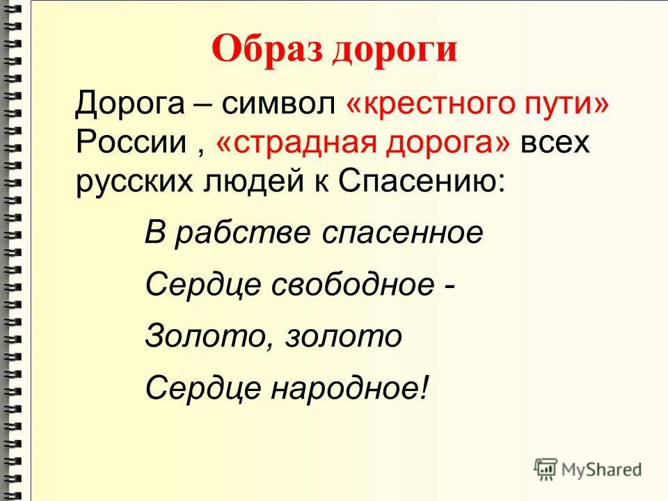 Образ дороги Дорога – символ «крестного пути» России, «страдная дорога» всех русских людей к Спасению: В рабстве спасенное Сердце свободное - Золото,