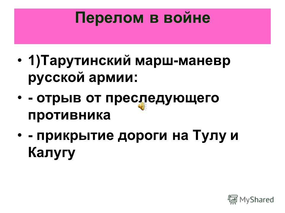 Перелом в войне 1)Тарутинский марш-маневр русской армии: - отрыв от преследующего противника - прикрытие дороги на Тулу и Калугу