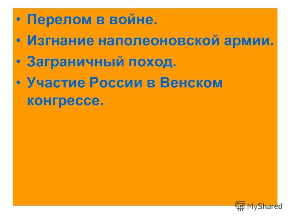 Перелом в войне. Изгнание наполеоновской армии. Заграничный поход. Участие России в Венском конгрессе.