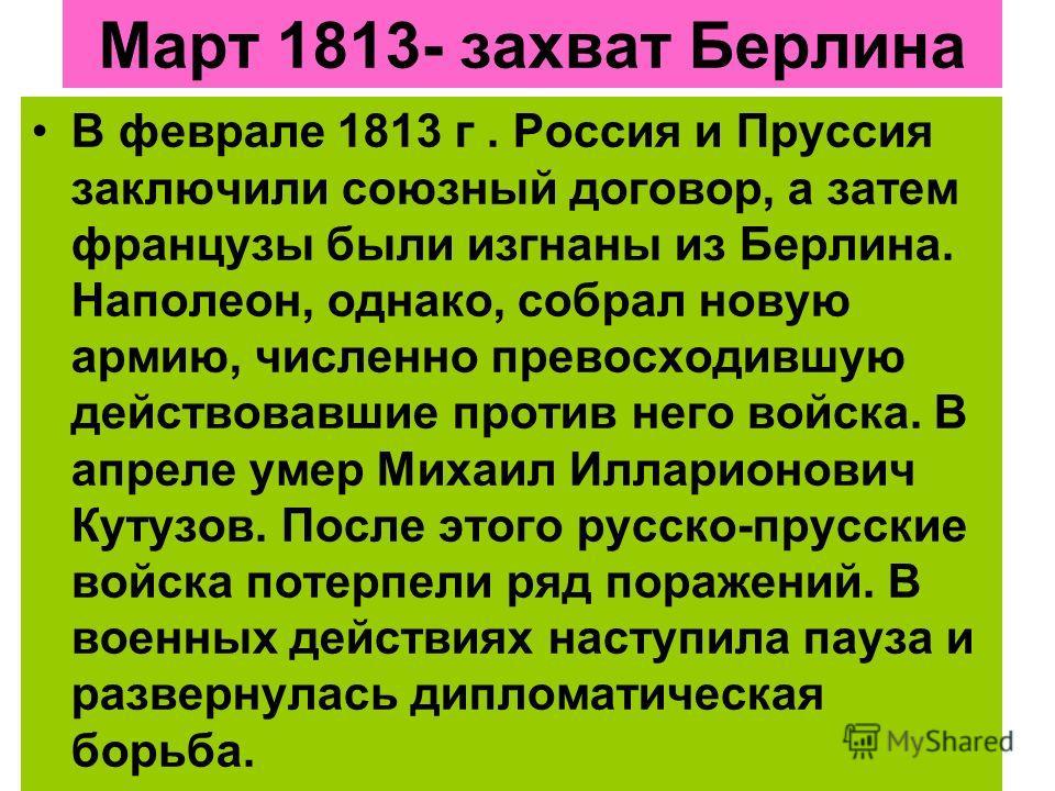 Март 1813- захват Берлина В феврале 1813 г. Россия и Пруссия заключили союзный договор, а затем французы были изгнаны из Берлина. Наполеон, однако, собрал новую армию, численно превосходившую действовавшие против него войска. В апреле умер Михаил Илл