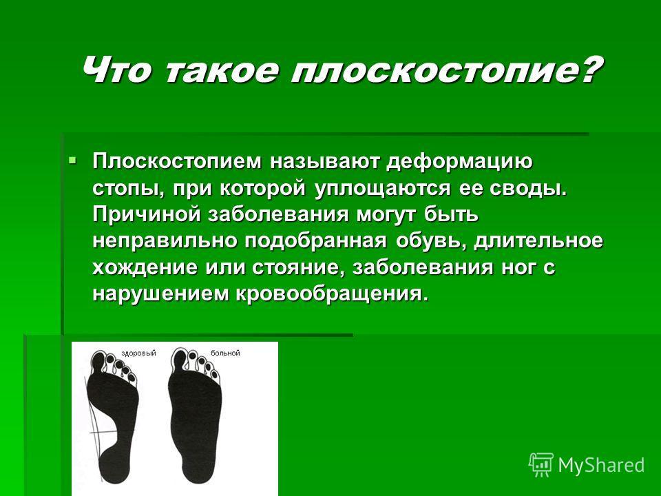 Что такое плоскостопие? Что такое плоскостопие? Плоскостопием называют деформацию стопы, при которой уплощаются ее своды. Причиной заболевания могут быть неправильно подобранная обувь, длительное хождение или стояние, заболевания ног с нарушением кро