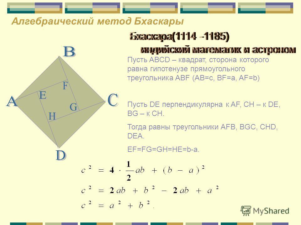Алгебраический метод Бхаскары Пусть ABCD – квадрат, сторона которого равна гипотенузе прямоугольного треугольника ABF (AB=c, BF=a, AF=b) Пусть DE перпендикулярна к AF, CH – к DE, BG – к CH. Тогда равны треугольники AFB, BGC, CHD, DEA. EF=FG=GH=HE=b-a