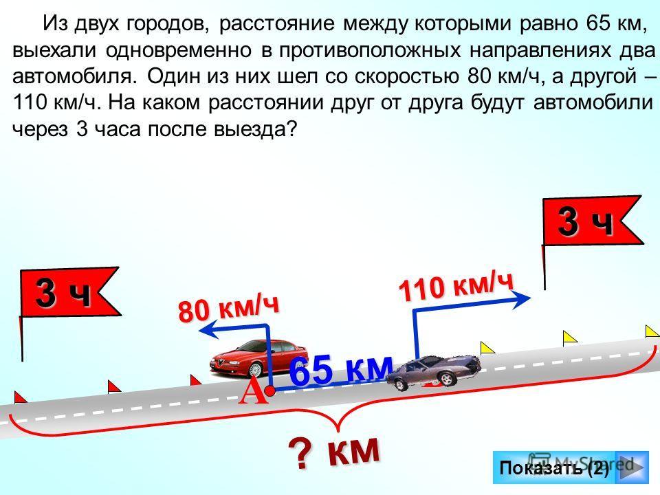 Показать (2) 65 км 65 км А В Из двух городов, расстояние между которыми равно 65 км, выехали одновременно в противоположных направлениях два автомобиля. Один из них шел со скоростью 80 км/ч, а другой – 110 км/ч. На каком расстоянии друг от друга буду