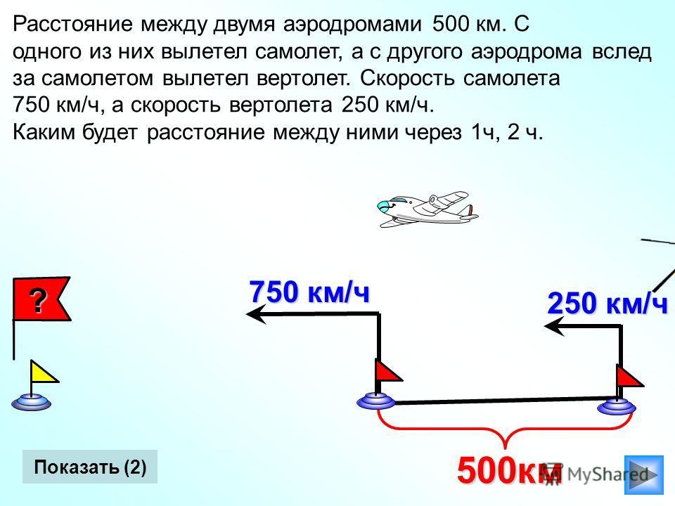 Расстояние между двумя аэродромами 500 км. С одного из них вылетел самолет, а с другого аэродрома вслед за самолетом вылетел вертолет. Скорость самолета 750 км/ч, а скорость вертолета 250 км/ч. Каким будет расстояние между ними через 1ч, 2 ч. Показат