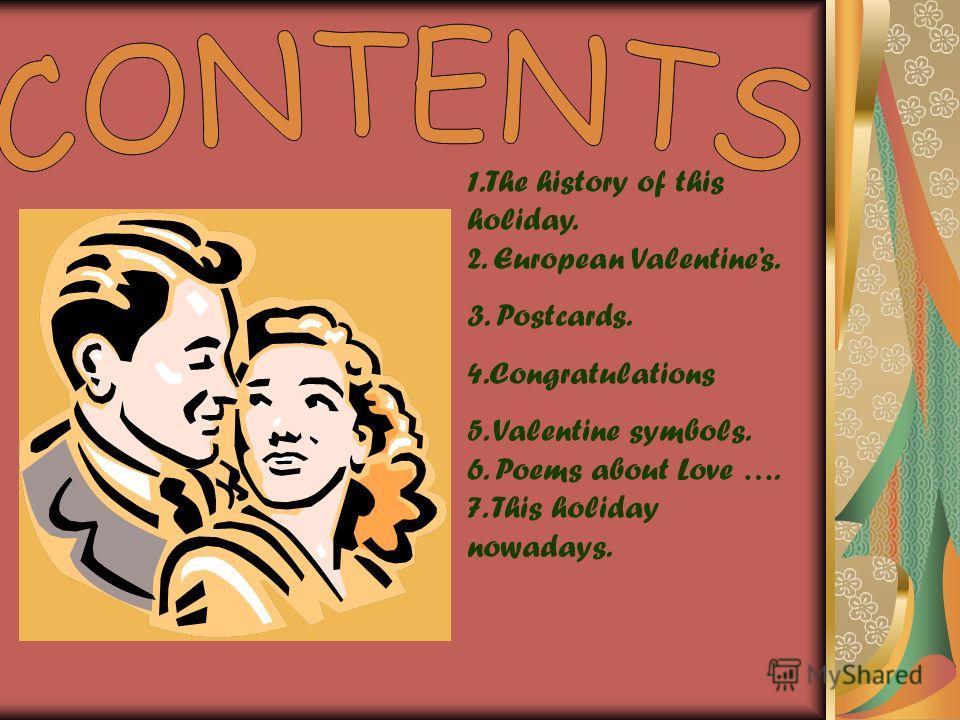 1.The history of this holiday. 2. European Valentines. 3. Postcards. 4.Congratulations 5. Valentine symbols. 6. Poems about Love …. 7. This holiday nowadays.