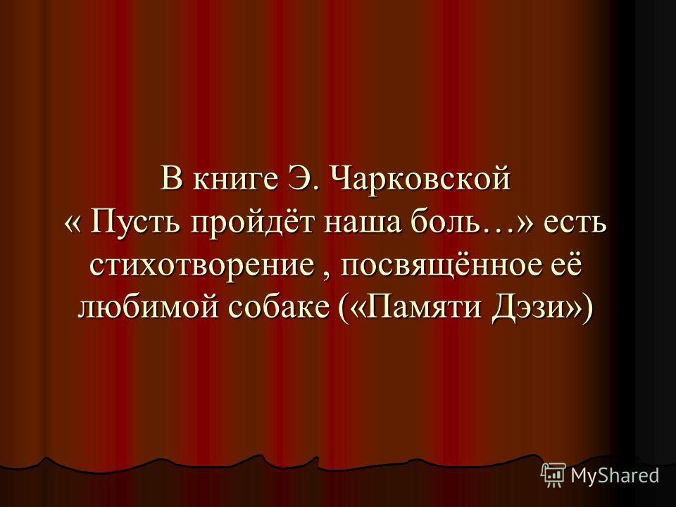 В книге Э. Чарковской « Пусть пройдёт наша боль…» есть стихотворение, посвящённое её любимой собаке («Памяти Дэзи»)